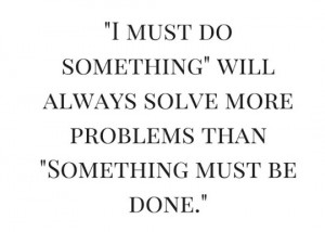 i-must-do-something-will-always-solve-more-problems-than-something-must-be-done-300x214